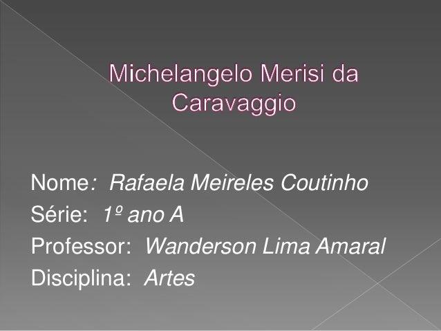 Nome: Rafaela Meireles Coutinho Série: 1º ano A Professor: Wanderson Lima Amaral Disciplina: Artes