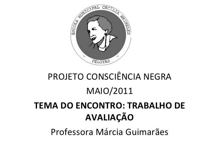 PROJETO CONSCIÊNCIA NEGRA MAIO/2011 TEMA DO ENCONTRO: TRABALHO DE AVALIAÇÃO Professora Márcia Guimarães