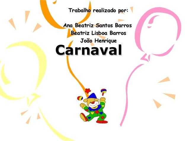 CarnavalCarnaval Trabalho realizado por:Trabalho realizado por: Ana Beatriz Santos BarrosAna Beatriz Santos Barros Beatriz...
