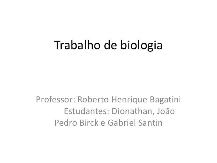 Trabalho de biologia <br />Professor: Roberto Henrique BagatiniEstudantes: Dionathan, João Pedro Birck e Gabriel Santin<b...