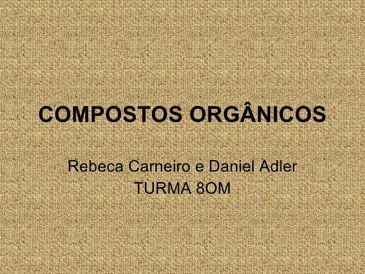 COMPOSTOS   ORGÂNICOS Rebeca Carneiro e Daniel Adler TURMA 8OM