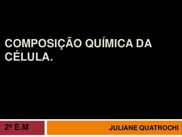 COMPOSIÇÃO QUÍMICA DA CÉLULA. JULIANE QUATROCHI2º E.M
