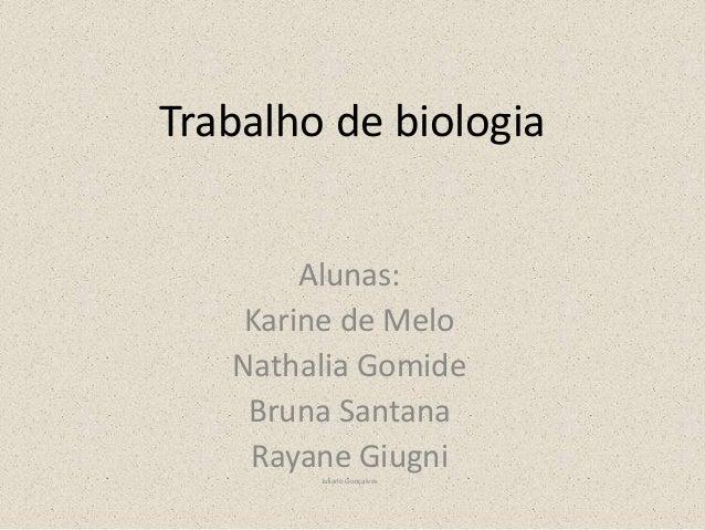 Trabalho de biologia Alunas: Karine de Melo Nathalia Gomide Bruna Santana Rayane Giugni Juliano Gonçalves