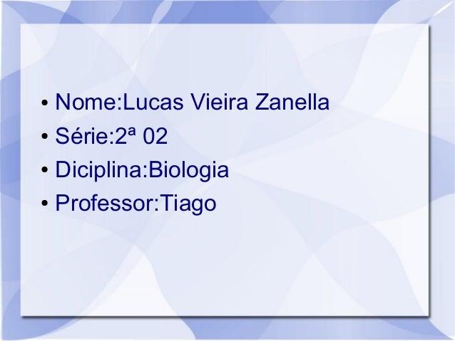 ● Nome:Lucas Vieira Zanella ● Série:2ª 02 ● Diciplina:Biologia ● Professor:Tiago