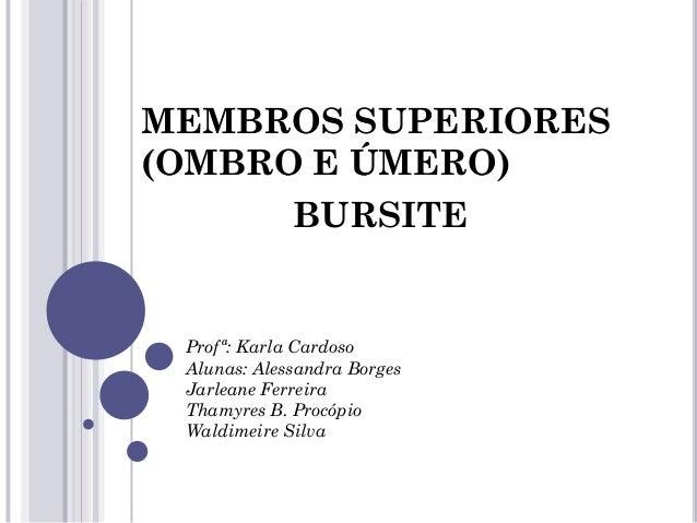 MEMBROS SUPERIORES (OMBRO E ÚMERO) BURSITE Profª: Karla Cardoso Alunas: Alessandra Borges Jarleane Ferreira Thamyres B. Pr...