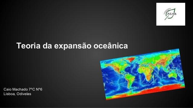 Teoria da expansão oceânica  Caio Machado 7ºC Nº6 Lisboa, Odivelas