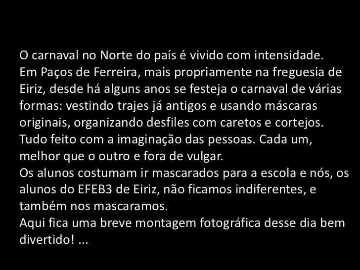 O carnaval no Norte do país é vivido com intensidade.Em Paços de Ferreira, mais propriamente na freguesia de Eiriz, desde ...
