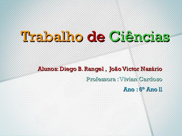 Trabalho de Ciências  Alunos: Diego B. Rangel , João Victor Nazário                   Professora : Vivian Cardoso         ...
