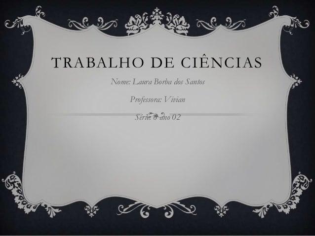 TRABALHO DE CIÊNCIAS     Nome: Laura Borba dos Santos          Professora: Vivian            Série: 6 ano 02