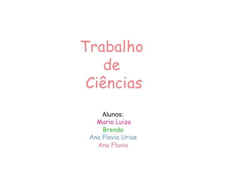 Trabalho  de  Ciências Alunos: Maria Luiza Brenda Ana Flavia Urias Ana Flavia