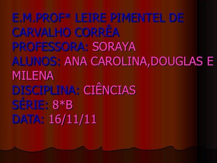 E.M.PROF* LEIRE PIMENTEL DE CARVALHO CORRÊA PROFESSORA:  SORAYA ALUNOS:  ANA CAROLINA,DOUGLAS E MILENA DISCIPLINA:  CIÊNCI...