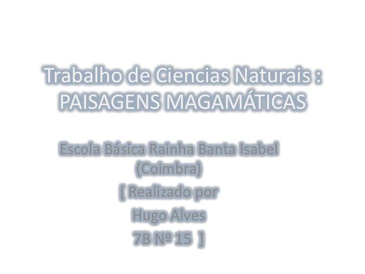 Trabalho de Ciencias Naturais : PAISAGENS MAGAMÁTICAS Escola Básica Rainha Banta Isabel (Coimbra) [ Realizado por Hugo Alv...