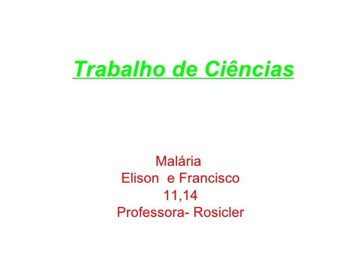 Trabalho de Ciências Malária  Elison  e Francisco 11,14 Professora- Rosicler