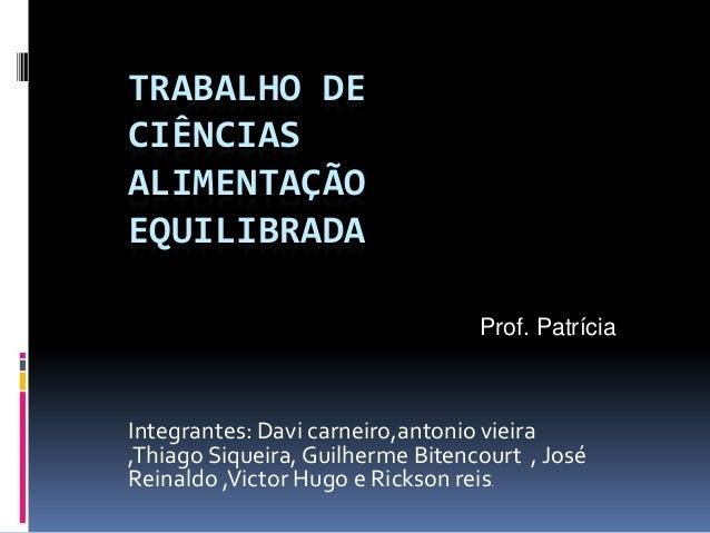 TRABALHO DECIÊNCIASALIMENTAÇÃOEQUILIBRADA                                  Prof. PatríciaIntegrantes: Davi carneiro,antoni...