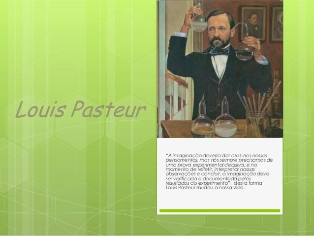 """Louis Pasteur """"A imaginação deveria dar asas aos nossos pensamentos, mas nós sempre precisamos de uma prova experimental d..."""