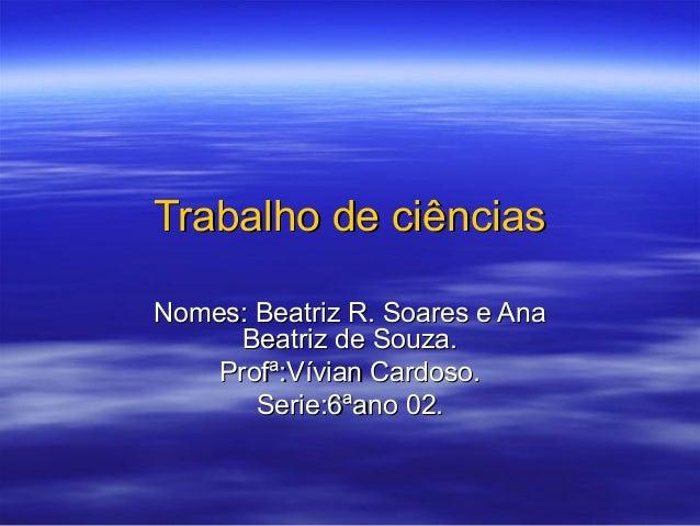 Trabalho de ciênciasNomes: Beatriz R. Soares e Ana      Beatriz de Souza.    Profª:Vívian Cardoso.       Serie:6ªano 02.