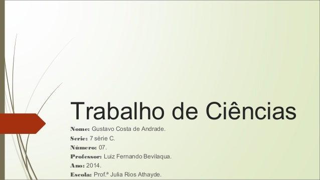 Trabalho de Ciências  Nome: Gustavo Costa de Andrade.  Serie: 7 série C.  Número: 07.  Professor: Luiz Fernando Bevilaqua....