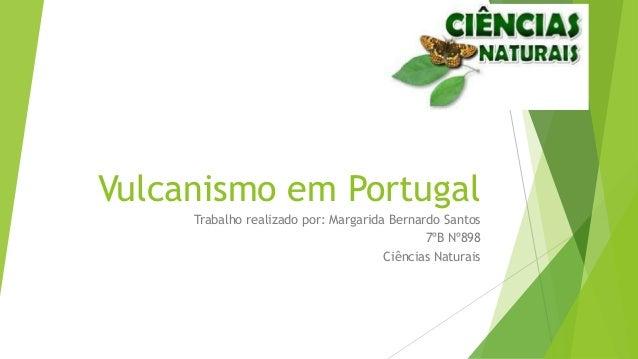 Vulcanismo em Portugal Trabalho realizado por: Margarida Bernardo Santos 7ºB Nº898 Ciências Naturais
