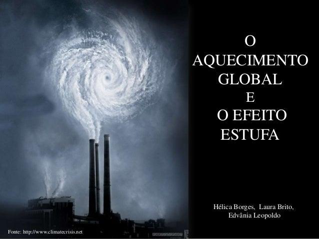 O AQUECIMENTO GLOBAL E  O EFEITO ESTUFA  Hélica Borges, Laura Brito, Edvânia Leopoldo Fonte: http://www.climatecrisis.net