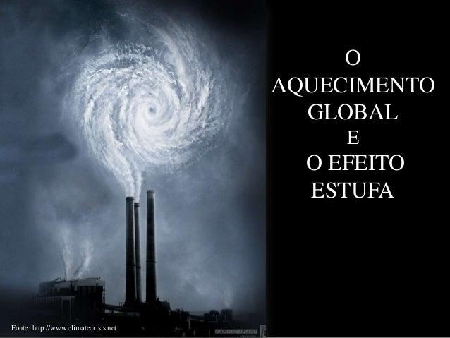 O AQUECIMENTO GLOBAL E  O EFEITO ESTUFA  Fonte: http://www.climatecrisis.net