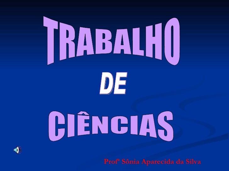 TRABALHO CIÊNCIAS DE Profª Sônia Aparecida da Silva