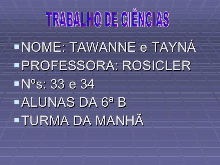 <ul><li>NOME: TAWANNE e TAYNÁ </li></ul><ul><li>PROFESSORA: ROSICLER </li></ul><ul><li>Nºs: 33 e 34 </li></ul><ul><li>ALUN...