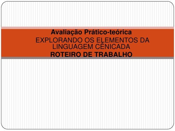 Avaliação Prático-teóricaEXPLORANDO OS ELEMENTOS DA    LINGUAGEM CÊNICADA   ROTEIRO DE TRABALHO