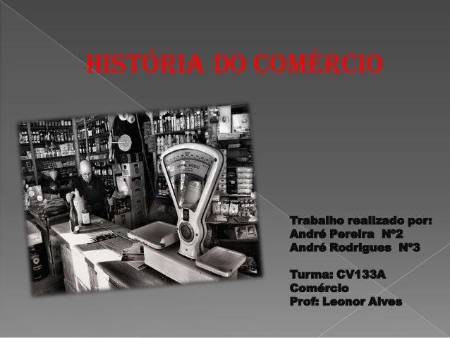 HISTÓRIA DO COMÉRCIO  Trabalho realizado por: André Pereira Nº2 André Rodrigues Nº3  Turma: CV133A Comércio Prof: Leonor A...