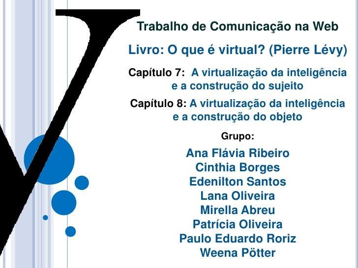 Trabalho de Comunicação na WebLivro: O que é virtual? (Pierre Lévy)Capítulo 7: A virtualização da inteligência        e a ...