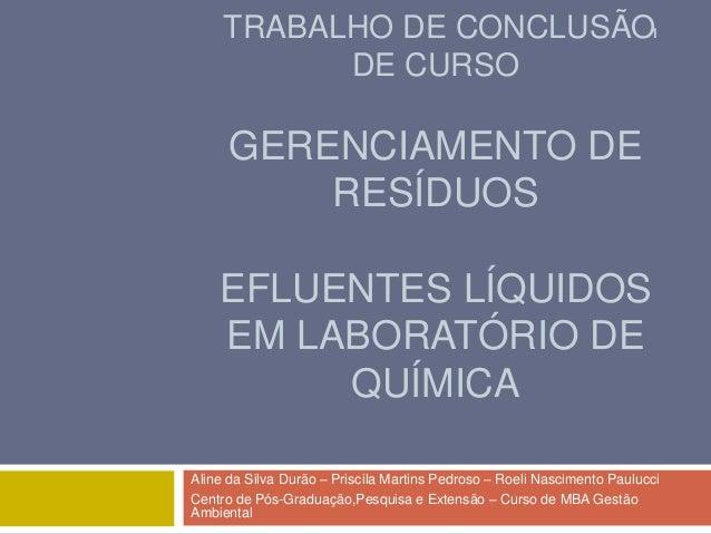 TRABALHO DE CONCLUSÃO1 DE CURSO  GERENCIAMENTO DE RESÍDUOS  EFLUENTES LÍQUIDOS EM LABORATÓRIO DE QUÍMICA Aline da Silva Du...