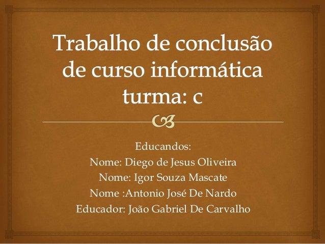 Educandos: Nome: Diego de Jesus Oliveira Nome: Igor Souza Mascate Nome :Antonio José De Nardo Educador: João Gabriel De Ca...