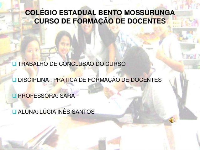 COLÉGIO ESTADUAL BENTO MOSSURUNGA CURSO DE FORMAÇÃO DE DOCENTES  TRABALHO DE CONCLUSÃO DO CURSO  DISCIPLINA : PRÁTICA DE...