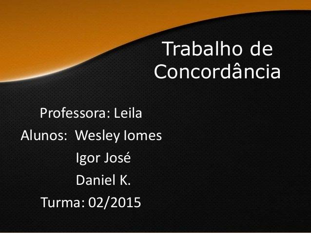 Trabalho de Concordância Professora: Leila Alunos: Wesley Iomes Igor José Daniel K. Turma: 02/2015