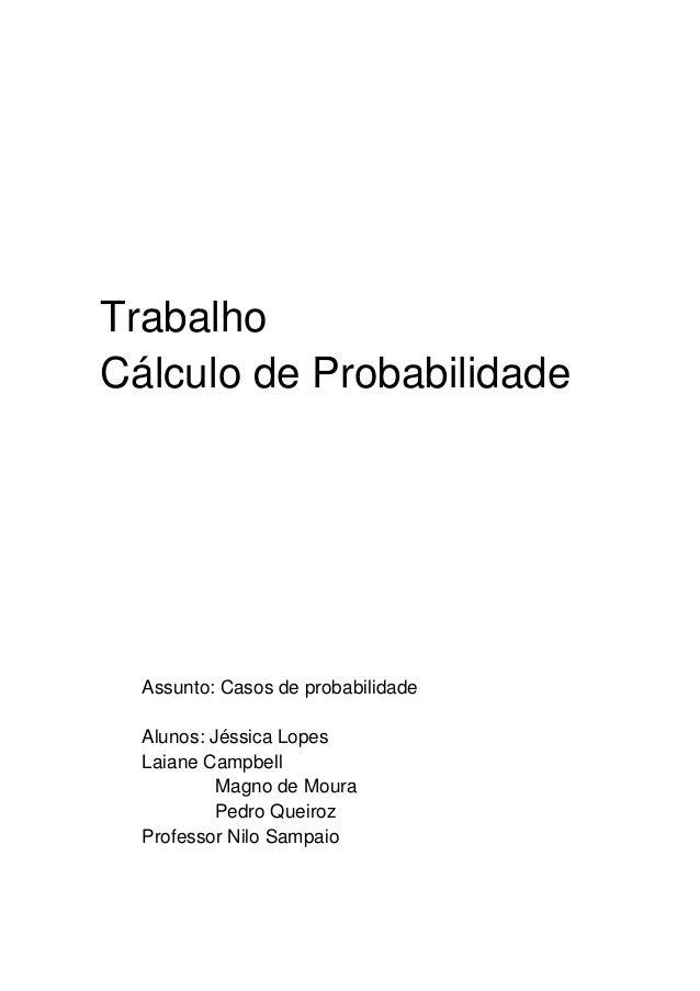 Trabalho Cálculo de Probabilidade  Assunto: Casos de probabilidade Alunos: Jéssica Lopes Laiane Campbell Magno de Moura Pe...