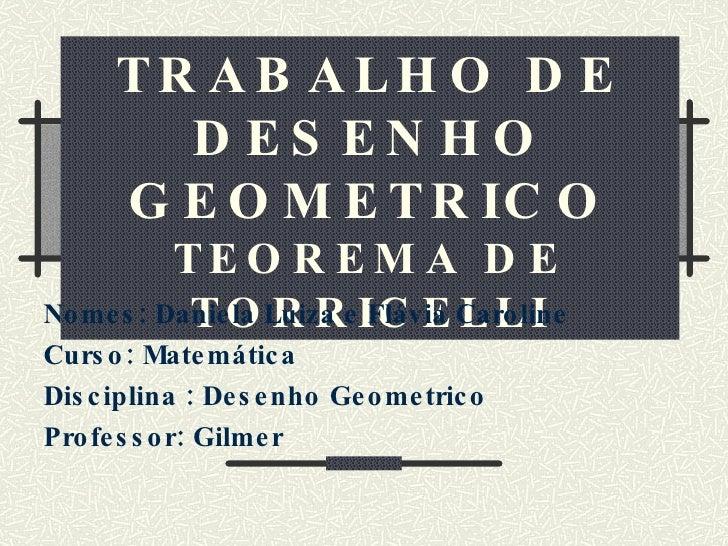 TRABALHO DE DESENHO GEOMETRICO TEOREMA DE TORRICELLI Nomes: Daniela Luiza e Flávia Caroline Curso: Matemática Disciplina :...
