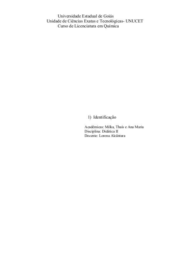 Universidade Estadual de Goiás Unidade de Ciências Exatas e Tecnológicas- UNUCET Curso de Licenciatura em Química 1) Ident...