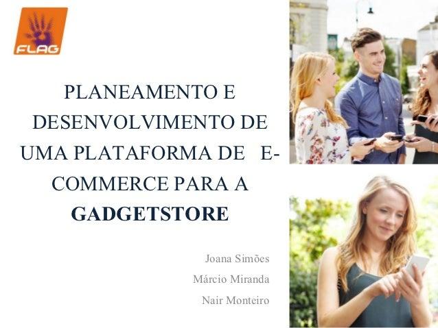 PLANEAMENTO E DESENVOLVIMENTO DEUMA PLATAFORMA DE E-  COMMERCE PARA A    GADGETSTORE              Joana Simões            ...