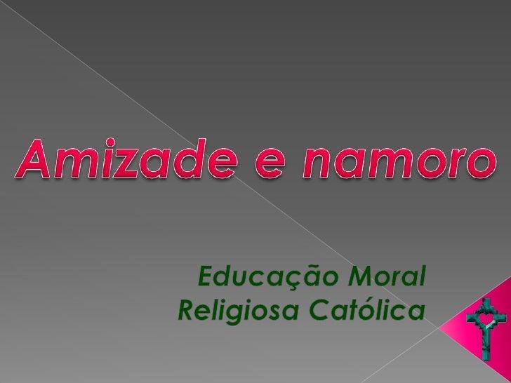 Amizade e namoro<br />Educação Moral Religiosa Católica<br />