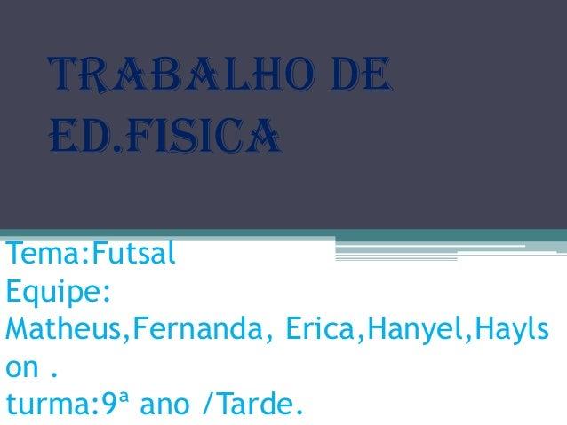 Trabalho de ed.fisica Tema:Futsal Equipe: Matheus,Fernanda, Erica,Hanyel,Hayls on . turma:9ª ano /Tarde.