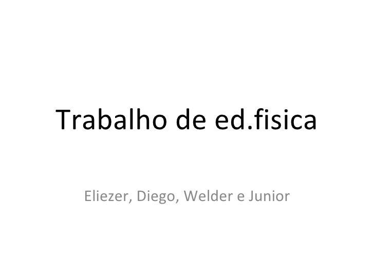 Trabalho de ed.fisica Eliezer, Diego, Welder e Junior