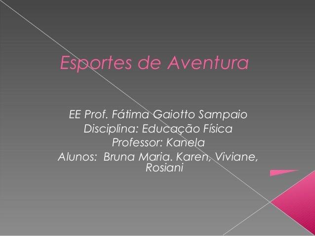 Esportes de Aventura EE Prof. Fátima Gaiotto Sampaio Disciplina: Educação Física Professor: Kanela Alunos: Bruna Maria. Ka...