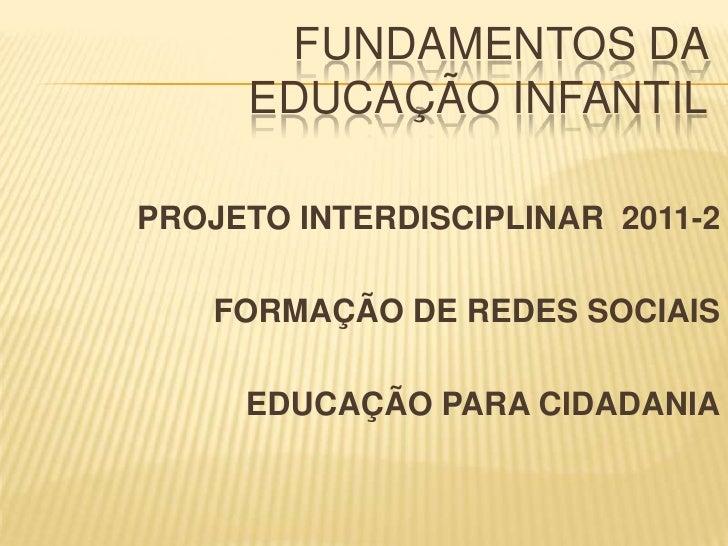 FUNDAMENTOS DA EDUCAÇÃO INFANTIL<br />PROJETO INTERDISCIPLINAR  2011-2<br />FORMAÇÃO DE REDES SOCIAIS <br />EDUCAÇÃO PARA ...