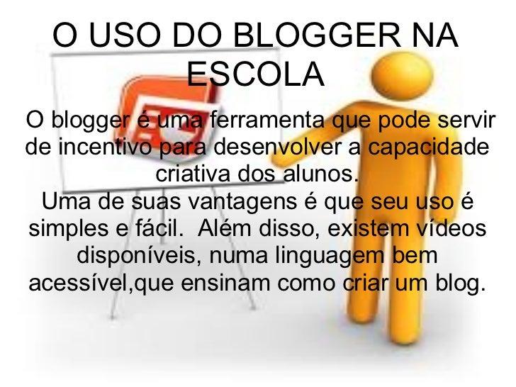 O blogger é uma ferramenta que pode servir de incentivo para desenvolver a capacidade criativa dos alunos. Uma de suas v...