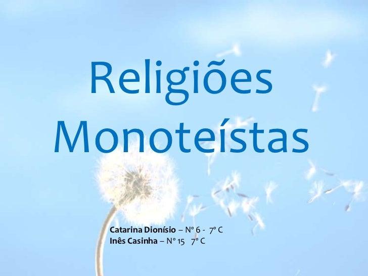 Religiões<br />Monoteístas<br />Catarina Dionísio – Nº 6 -  7º C<br />Inês Casinha – Nº 15   7º C<br />