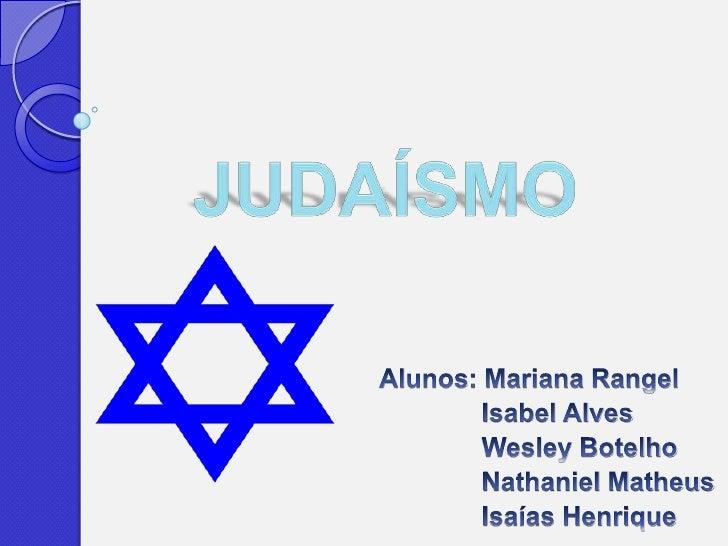  Judaísmo  é o nome dado à religião do povo judeu, a mais antiga das três principais religiões monoteístas (as outras dua...