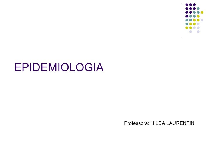 EPIDEMIOLOGIA <ul><li>Professora: HILDA LAURENTIN  </li></ul>
