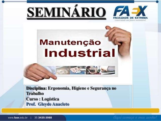SEMINÁRIO  Disciplina: Ergonomia, Higiene e Segurança no  Trabalho  Curso : Logística  Prof. Gleyde Anacleto