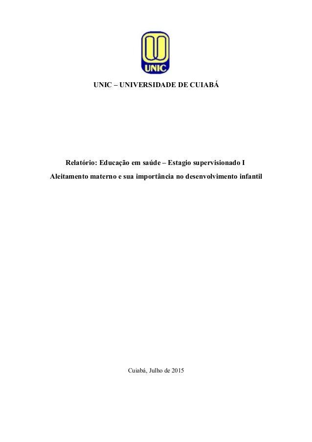 UNIC – UNIVERSIDADE DE CUIABÁ Relatório: Educação em saúde – Estagio supervisionado I Aleitamento materno e sua importânci...