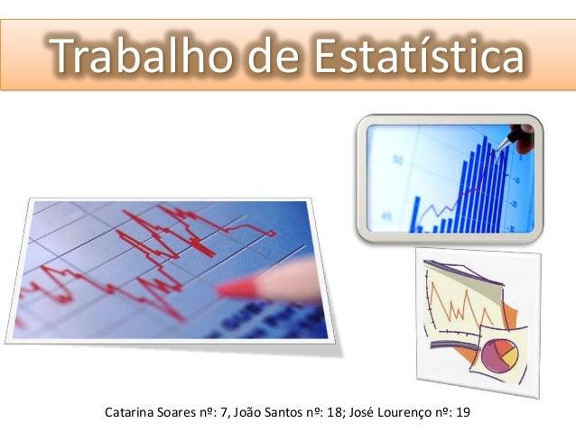 Trabalho de EstatísticaCatarina Soares nº: 7, João Santos nº: 18; José Lourenço nº: 19