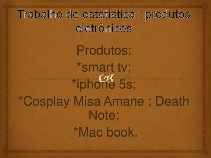 Produtos:          *smart tv;        *iphone 5s;*Cosplay Misa Amane : Death            Note;         *Mac book.